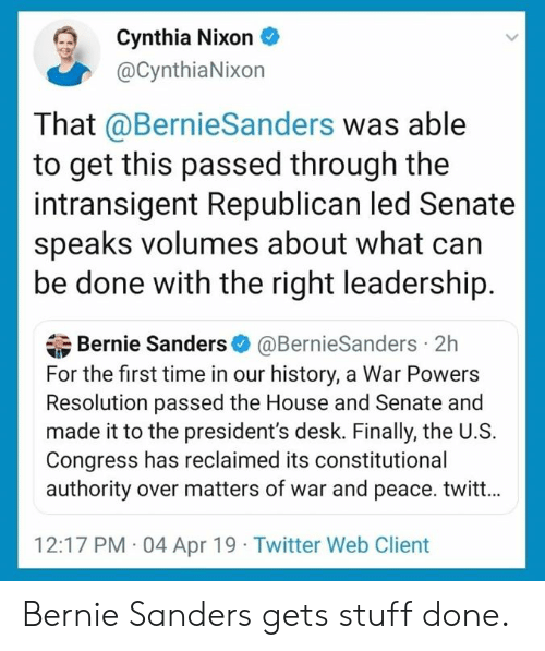 Bernie Sanders, Memes, and Twitter: Cynthia Nixon  @CynthiaNixon  That @BernieSanders was able  to get this passed through the  intransigent Republican led Senate  speaks volumes about what can  be done with the right leadership.  Bernie Sanders@BernieSanders 2h  For the first time in our history, a War Powers  Resolution passed the House and Senate and  made it to the president's desk. Finally, the U.S.  Congress has reclaimed its constitutional  authority over matters of war and peace. twitt...  12:17 PM 04 Apr 19 Twitter Web Client Bernie Sanders gets stuff done.