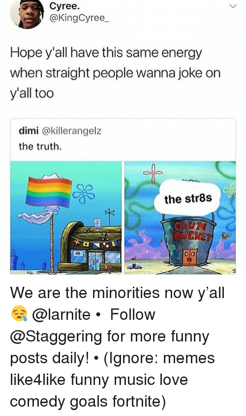 Energy, Funny, and Goals: Cyree.  ) @KingCyree  Hope y'all have this same energy  when straight people wanna joke on  y'all too  dimi @killerangelz  the truth.  the str8s  BUCKET We are the minorities now y'all 😪 @larnite • ➫➫➫ Follow @Staggering for more funny posts daily! • (Ignore: memes like4like funny music love comedy goals fortnite)