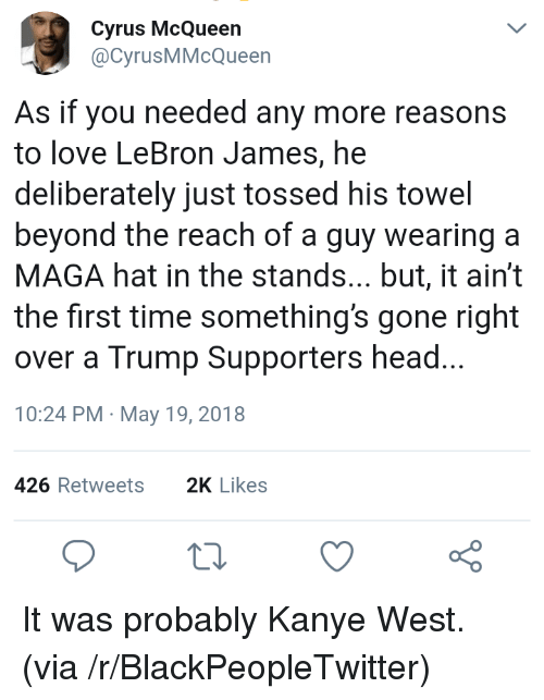 Trump Supporters: Cyrus McQueen  @CyrusMMcQueen  As if you needed any more reasons  to love LeBron James, he  deliberately just tossed his towel  beyond the reach of a guy wearing a  MAGA hat in the stands... but, it ain't  the first time something's gone right  over a Trump Supporters head...  10:24 PM May 19, 2018  426 Retweets2K Likes <p>It was probably Kanye West. (via /r/BlackPeopleTwitter)</p>