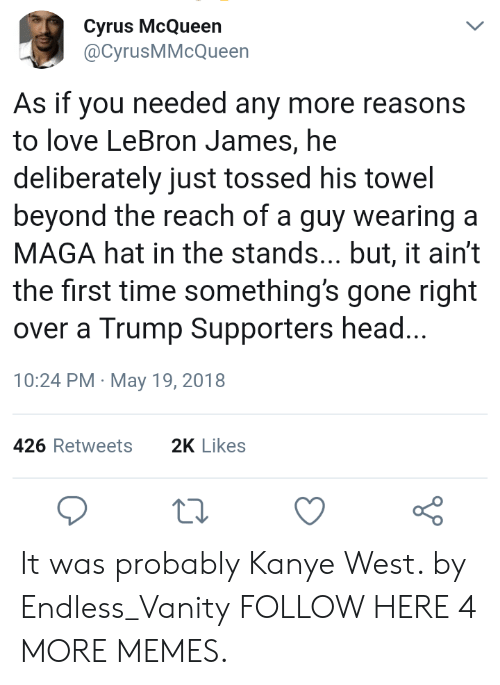 Trump Supporters: Cyrus McQueen  @CyrusMMcQueen  L  As if you needed any more reasons  to love LeBron James, he  deliberately just tossed his towel  beyond the reach of a guy wearing a  MAGA hat in the stands... but, it ain't  the first time something's gone right  over a Trump Supporters head...  10:24 PM May 19, 2018  426 Retweets  2K Likes It was probably Kanye West. by Endless_Vanity FOLLOW HERE 4 MORE MEMES.