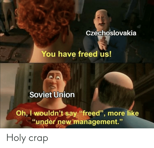 "crap: Czechoslovakia  You have freed us!  Soviet Union  Oh, I wouldn't say ""freed"", more like  ""under new management."" Holy crap"