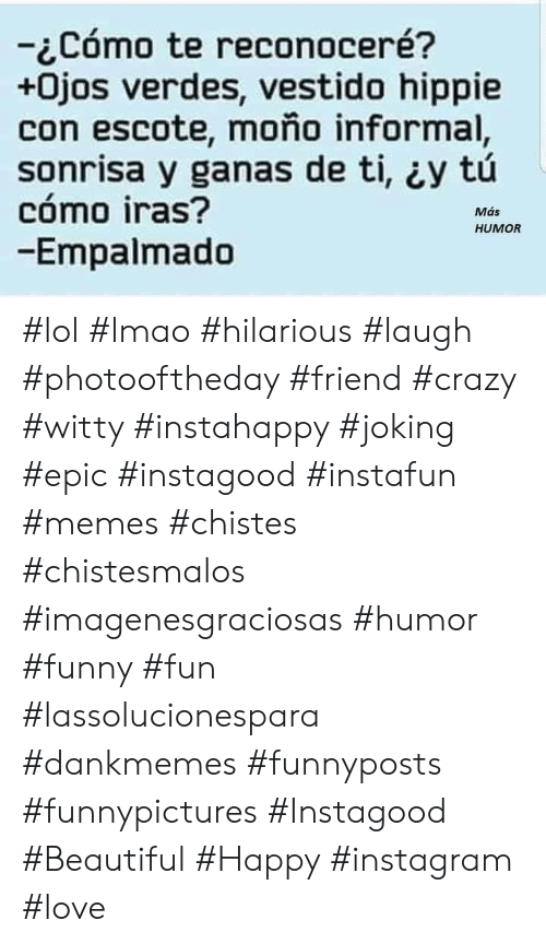 Beautiful, Crazy, and Funny: -Cómo te reconoceré?  +0jos verdes, vestido hippie  con escote, moño informal,  sonrisa y ganas de ti, y tú  cómo iras?  -Empalmado  Más  HUMOR #lol #lmao #hilarious #laugh #photooftheday #friend #crazy #witty #instahappy #joking #epic #instagood #instafun #memes #chistes #chistesmalos #imagenesgraciosas #humor #funny #fun #lassolucionespara #dankmemes   #funnyposts #funnypictures #Instagood #Beautiful #Happy #instagram #love