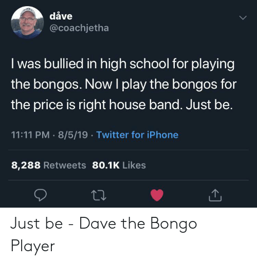 Iphone, School, and Twitter: dåve  @coachjetha  I was bullied in high school for playing  the bongos. NowI play the bongos for  the price is right house band. Just be.  11:11 PM 8/5/19 Twitter for iPhone  8,288 Retweets 80.1K Likes Just be - Dave the Bongo Player