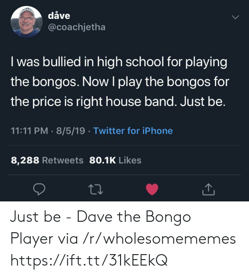 Iphone, School, and Twitter: dåve  @coachjetha  I was bullied in high school for playing  the bongos. Now I play the bongos for  the price is right house band. Just be.  11:11 PM 8/5/19 Twitter for iPhone  8,288 Retweets 80.1K Likes Just be - Dave the Bongo Player via /r/wholesomememes https://ift.tt/31kEEkQ