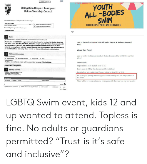 Bodies , Parents, and Run: D.1  Submit by Email  rnEE WI11 RUT  Township of  Langley  YOUTH  ALL BODIES  SWIM  Delegation Request To Appear  Before Township Council  we would like to appear as a delegation at the Council meeting on  July 22, 2019  FOR LGBTQ2S+YOUTH AND THEIR ALLIES  at the  o 400pm Regular Afternoon Meeting  7:00pm Regular Evening Meeting  iCouncil meeting date requested)  Name of deliegate or organization wishing to appear  Jessica Yaniv  Topic  1  The topic of discussion is (be specific, provide details and attach additional information, if required)  Permission for LGBTQ2S+ organizations to be allowed to host an 'All-Bodies Swim' at  TOL civic pools (WG Rec, WC Blair, Otter) for people aged 12+ where these events will  Join us for the first Langley Youth All-Bodies Swim at Al Anderson Memorial  Pool!  be restricted to LGBTQ2S  leisure), In compliance with the laws of Canada and where parents and caretakers will  be prohibited from attending these events as It's considered safe and inclusive.  ndividuals will be permitted to be topless (at their  About this Event  Additional Information  2  Join us for the first Langley Youth All-Bodies Swim event for LGBQT2S+ and their  Purpose of presentation  Allies!  O Information only  Request letter of support  O Request funds  O Other  Desired resolution  That the above llsted event will be permitted to run at TOL facilities.  Swim Details:  Activities to date relative to the matter  Registration is open to youth ages 12-24  Prior LGBTQ delegations.  Doors open at 4PM at the Al Anderson Memorial Pool.  Meeting Location  Event is Free with registration! Please register by July 10th at 7PM.  Fraser River Presentation Theatre, 4  Floor  20338-65 Avenuue. Langley, BC V2Y 3/1  For participant privacy and safety, parents and/or caregivers are not permitted in  the event.  Office use only  O Dedined  O Approved  O Other  Applicant informed  There will be no in and out access once you've left the event you may not 