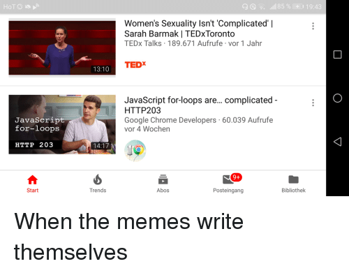 Chrome, Google, and Memes: D^. .11185 %CO 19:43  Women's Sexuality Isn't 'Complicated' |  Sarah Barmak | TEDxToronto  TEDx Talks 189.671 Aufrufe vor 1 Jahr  TEDX  13:10  JavaScript for-loops are... complicated  HTTP203  Google Chrome Developers 60.039 Aufrufe  vor 4 Wochen  JavaScrip  for-loops  HTTP 203  14:17  9+  Start  Trends  Abos  Posteingang  Bibliothek When the memes write themselves