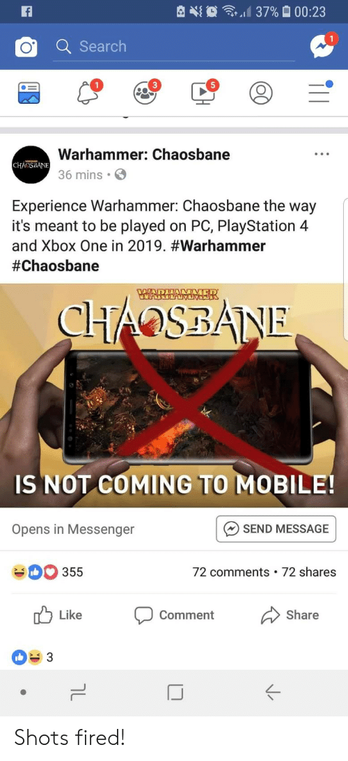 shots fired: d 37%  00:23  Q Searclh  1  5  Warhammer: Chaosbane  36 mins  Experience Warhammer: Chaosbane the way  it's meant to be played on PC, PlayStation 4  and Xbox One in 2019. #warhammer  #Chaosbane  IS NOT COMING TO MOBILE!  SEND MESSAGE  72 comments 72 shares  Opens in Messenger  355  Like  comment  Share  ぐ Shots fired!