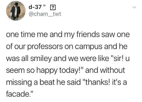 """smiley: d-37"""" 2  @cham_twt  one time me and my friends saw one  of our professors on campus and he  was all smiley and we were like """"sir! u  seem so happy today!"""" and without  missing a beat he said """"thanks! it's a  facade."""""""
