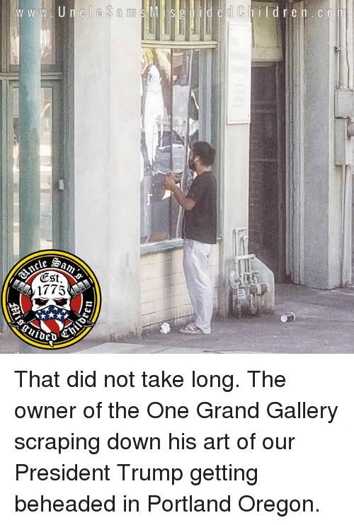 Oregon, Trump, and Grand: d C  ESt.  1775 That did not take long. The owner of the One Grand Gallery scraping down his art of our President Trump getting beheaded in Portland Oregon.