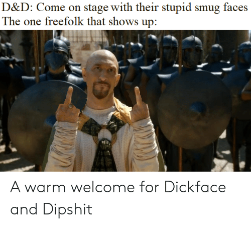 Smug Faces: D&D: Come on stage with their stupid smug faces  The one freefolk that shows up: A warm welcome for Dickface and Dipshit