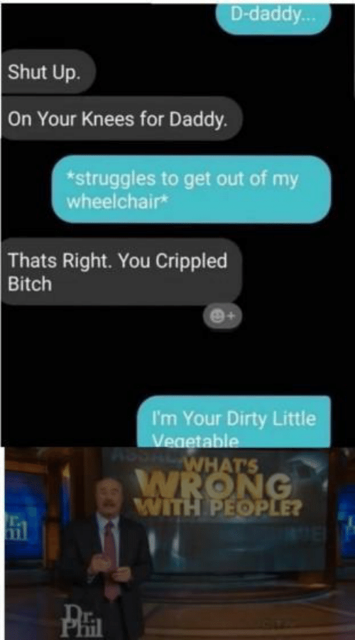 On Your Knees: D-daddy  Shut Up.  On Your Knees for Daddy.  *struggles to get out of my  wheelchairk  Thats Right. You Crippled  Bitch  I'm Your Dirty Little  table  WITH PEOP  il  Phi