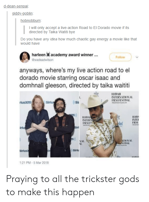 Sirius: d-dean-senpai  giddy-goblin  hobnobbum  I will only accept a live-action Road to El Dorado movie if its  directed by Taika Watiti bye  Do you have any idea how much chaotic gay energy a movie like that  would have  harleen  academy award winner  Follow  anyways, where's my live action road to el  dorado movie starring oscar isaac and  domhnall gleeson, directed by taika waititi  HAWAI  INTERNATIONAL  FHM FESTIVAL  rlusxm  Si  11日  FILAI  INTERN  irlu  NAL  I,  INL.  Sirius  Siriu  1:21 PM-5 Mar 2018 Praying to all the trickster gods to make this happen