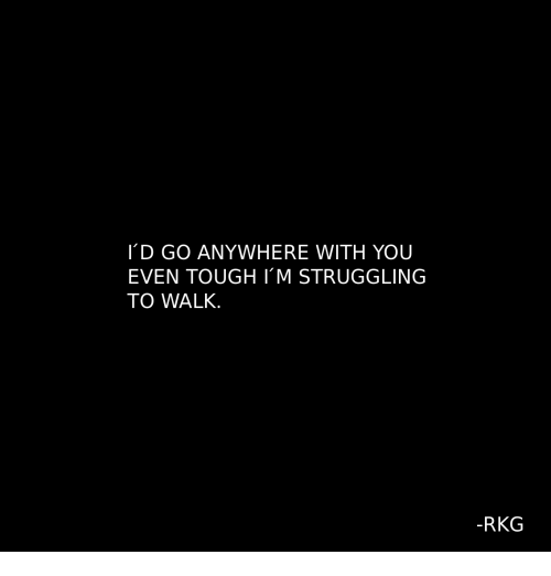 Tough, You, and Struggling: D GO ANYWHERE WITH YOU  EVEN TOUGH I'M STRUGGLING  TO WALK.  -RKG