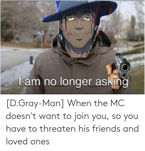 Gray Man: [D.Gray-Man] When the MC doesn't want to join you, so you have to threaten his friends and loved ones