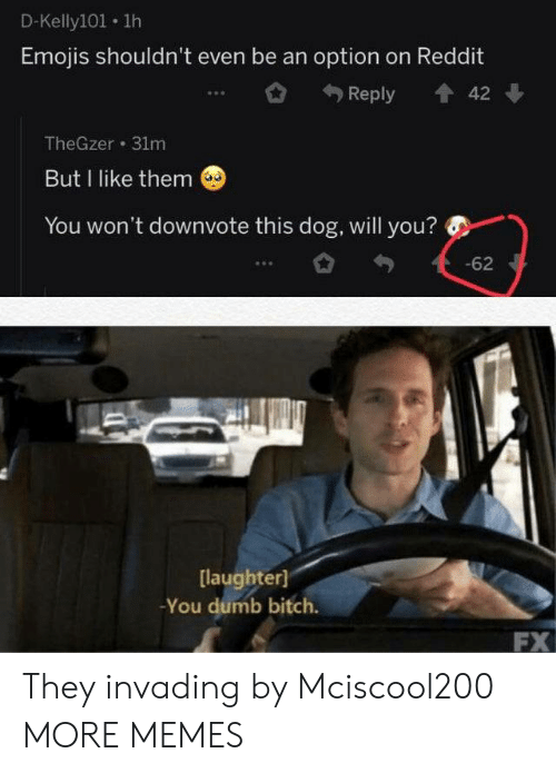 Emojis: D-Kelly101 1h  Emojis shouldn't even be an option on Reddit  Reply  42  TheGzer 31m  But I like them  You won't downvote this dog, will you?  -62  [laughter]  -You dumb bitch.  FX They invading by Mciscool200 MORE MEMES