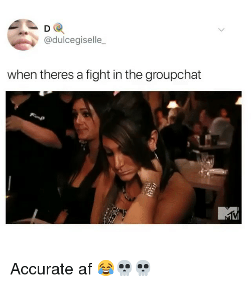 Groupchat: D O  @dulcegiselle_  when theres a fight in the groupchat Accurate af 😂💀💀