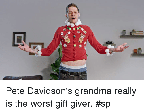 pete davidson: ,D Pete Davidson's grandma really is the worst gift giver. #sp