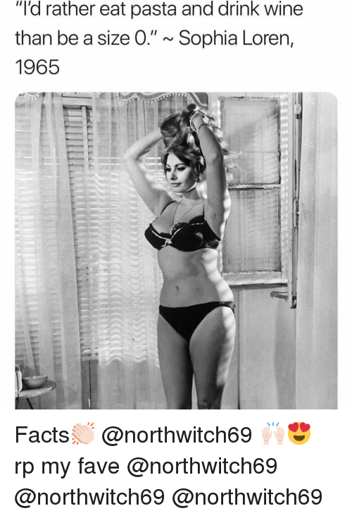 """Facts, Funny, and Wine: """"'d rather eat pasta and drink wine  than be a size O."""" ~Sophia Loren,  1965 Facts👏🏻 @northwitch69 🙌🏻😍 rp my fave @northwitch69 @northwitch69 @northwitch69"""