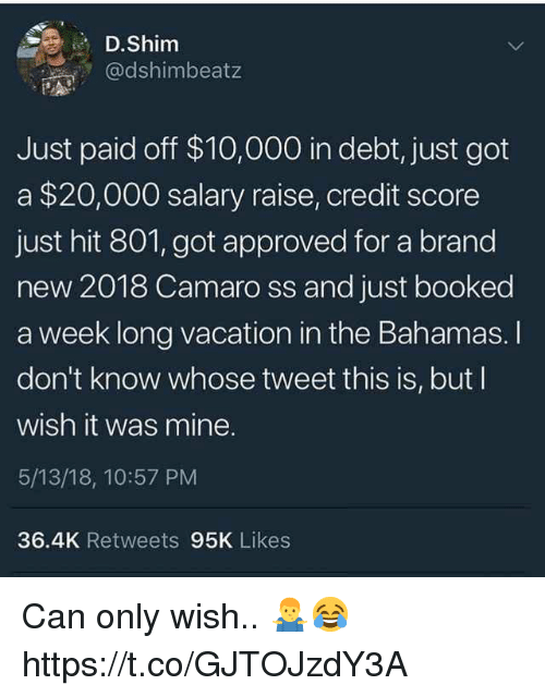 Bahamas: D.Shim  @dshimbeatz  Just paid off $10,000 in debt, just got  a $20,000 salary raise, credit score  just hit 801, got approved for a brand  new 2018 Camaro ss and just booked  a week long vacation in the Bahamas. I  don't know whose tweet this is, but I  wish it was mine.  5/13/18, 10:57 PM  36.4K Retweets 95K Likes Can only wish.. 🤷♂️😂 https://t.co/GJTOJzdY3A