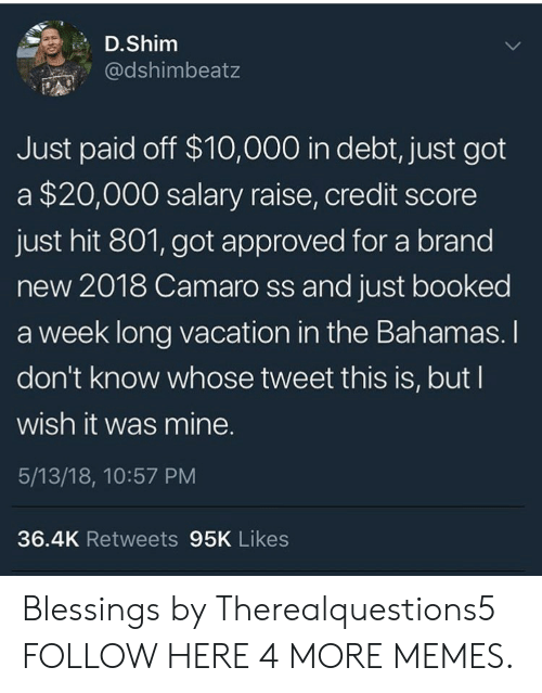 Bahamas: D.Shim  @dshimbeatz  Just paid off $10,000 in debt, just got  a $20,000 salary raise, credit score  just hit 801, got approved for a brand  new 2018 Camaro ss and just booked  a week long vacation in the Bahamas. I  don't know whose tweet this is, but I  wish it was mine.  5/13/18, 10:57 PM  36.4K Retweets 95K Likes Blessings by Therealquestions5 FOLLOW HERE 4 MORE MEMES.