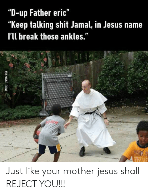 "Keep Talking: ""D-up Father eric""  ""Keep talking shit Jamal, in Jesus name  I'l break those ankles."" Just like your mother jesus shall REJECT YOU!!!"