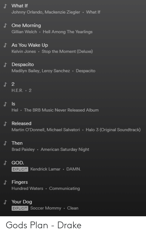 Kendrick Lamar: d What If  Johnny Orlando, Mackenzie Ziegler  What If  One Morning  Gillian Welch Hell Among The Yearlings  d  As You Wake Up  Kelvin Jones Stop the Moment (Deluxe)  J Despacito  Madilyn Bailey, Leroy Sanchez Despacito  2  H.E.R. 2  Is  Hel The BRB Music Never Released Album  よReleased  Martin O'Donnell, Michael Salvatori Halo 3 (Original Soundtrack)  d Then  Brad Paisley American Saturday Night  GOD.  EXPLICIT  Kendrick Lamar DAMN.  d Fingers  Hundred Waters Communicating  d Your Dog  EXPLICIT  Soccer Mommy Clean Gods Plan - Drake