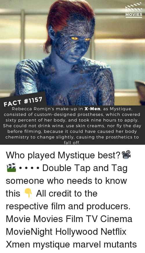 Drink Wine: D YOU KNOw  MOVIES  FACT #1157  Rebecca Romijn's make-up in X-Men, as Mystique,  consisted of custom-designed prostheses, which covered  sixty percent of her body, and took nine hours to apply.  She could not drink wine, use skin creams, nor fly the day  before filming, because it could have caused her body  chemistry to change slightly, causing the prosthetics to  fall off. Who played Mystique best?📽️🎬 • • • • Double Tap and Tag someone who needs to know this 👇 All credit to the respective film and producers. Movie Movies Film TV Cinema MovieNight Hollywood Netflix Xmen mystique marvel mutants