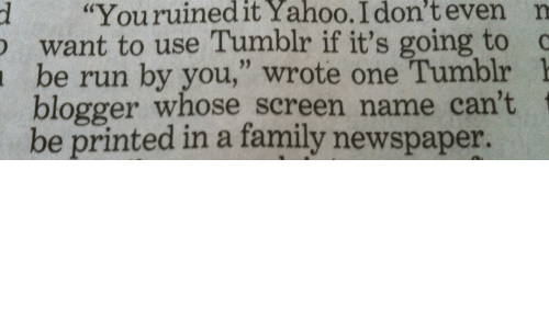 "Family, Run, and Tumblr: d ""Youruinedit  Yahoo.  I  don't  even  n  want to use Tumblr if it's going to c  be run by you,"" wrote one Tumblr 1  blogger whose screen name can't  be printed in a family newspaper."