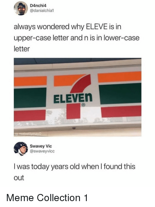 meme collection: D4nchi4  @danialchia  always wondered why ELEVE is in  upper-case letter and n is in lower-case  letter  ELEVEn  iqurealpettymayO  Swavey Vic  @swaveyvicc  I was today years old when I found this  out Meme Collection 1
