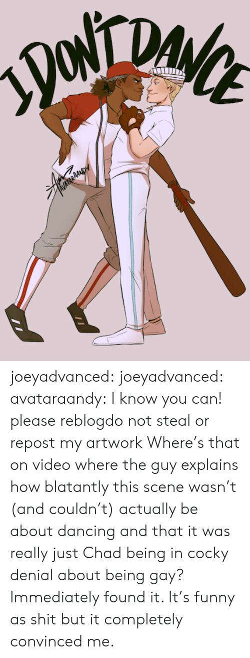 gyroscope: DA  AVATARAAND joeyadvanced:  joeyadvanced: avataraandy:  I know you can! please reblogdo not steal or repost my artwork   Where's that on video where the guy explains how blatantly this scene wasn't (and couldn't) actually be about dancing and that it was really just Chad being in cocky denial about being gay? Immediately found it. It's funny as shit but it completely convinced me.
