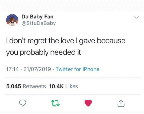 Iphone 5: Da Baby Fan  @StfuDaBaby  I don't regret the love I gave because  you probably needed it  17:14 21/07/2019 Twitter for iPhone  5,045 Retweets 10.4K Likes