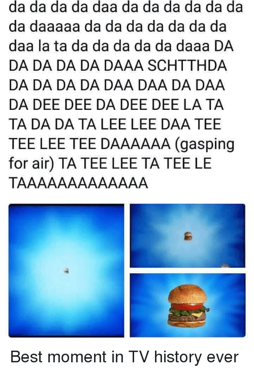 Gasping: da da da da daa da da da da da da  da daaaaa da da da da da da da  daa la ta da da da da da daaa DA  DA DA DA DA DAAA SCHTTHDA  DA DA DA DA DAA DAA DA DAA  DA DEE DEE DA DEE DEE LA TA  TA DA DA TA LEE LEE DAA TEE  TEE LEE TEE DAAAAAA (gasping  for air) TA TEE LEE TA TEE LE Best moment in TV history ever