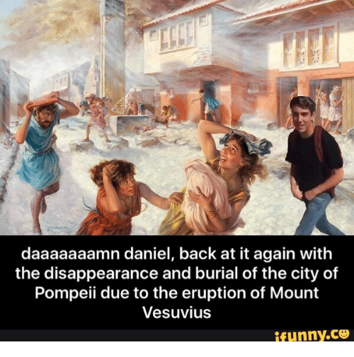 Daaaaaaamn: daaaaaaamn daniel, back at it again with  the disappearance and burial of the city of  Pompeii due to the eruption of Mount  Vesuvius  ifunny.ce