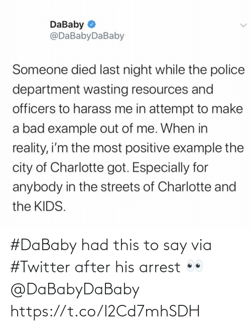Died: DaBaby O  @DaBabyDaBaby  Someone died last night while the police  department wasting resources and  officers to harass me in attempt to make  a bad example out of me. When in  reality, i'm the most positive example the  city of Charlotte got. Especially for  anybody in the streets of Charlotte and  the KIDS. #DaBaby had this to say via #Twitter after his arrest 👀 @DaBabyDaBaby https://t.co/I2Cd7mhSDH
