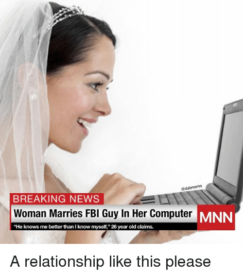 "Memes, News, and Breaking News: @dabmoms  BREAKING NEWS  Woman Marries FBl Guy In Her Computer MN  ""He knows me better than I know myself,"" 26 year old claims. A relationship like this please"