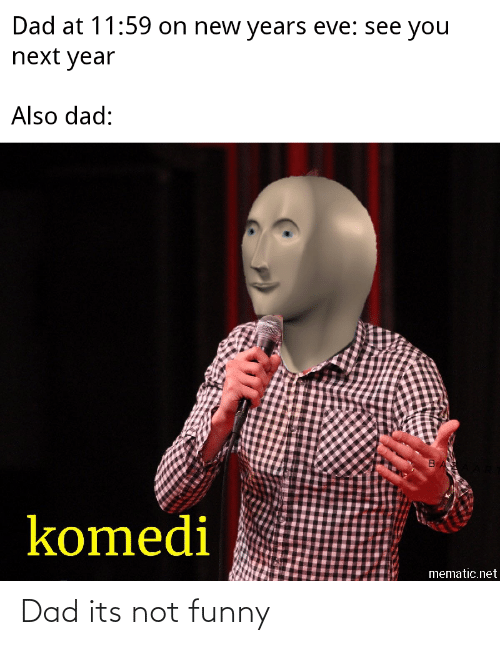 new years eve: Dad at 11:59 on new years eve: see you  next year  Also dad:  komedi  mematic.net Dad its not funny