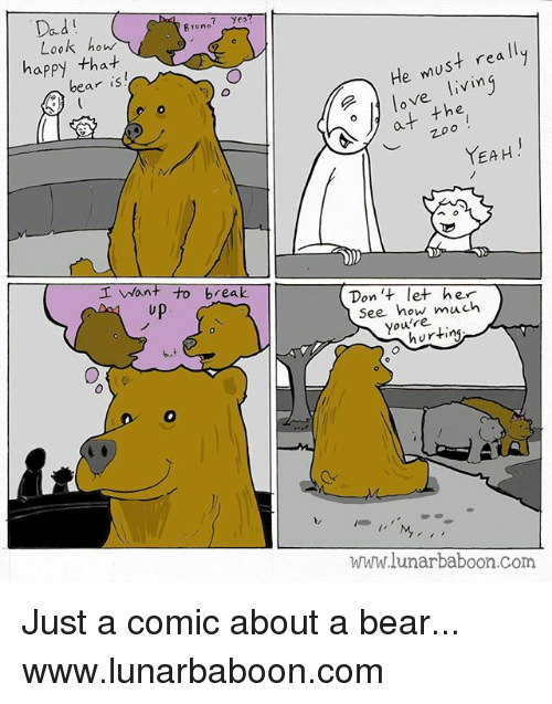 earing: Dad  Brune  Look how  happy tha-t  ear is  He must rea ll  o love livin  at the  ︶  YEAH.  I Want to break  up  Don 't let her  See how much  you're  but  hurting  www.lunarbaboon.com Just a comic about a bear... www.lunarbaboon.com