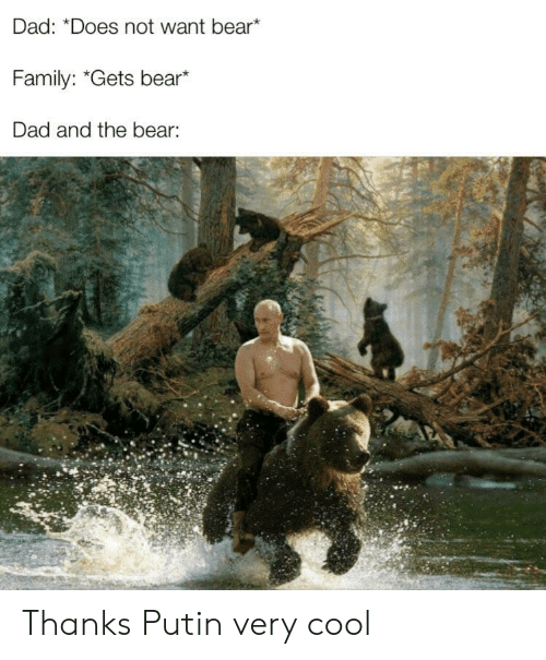 "Dad, Family, and Bear: Dad: ""Does not want bear*  Family: ""Gets bear*  Dad and the bear: Thanks Putin very cool"