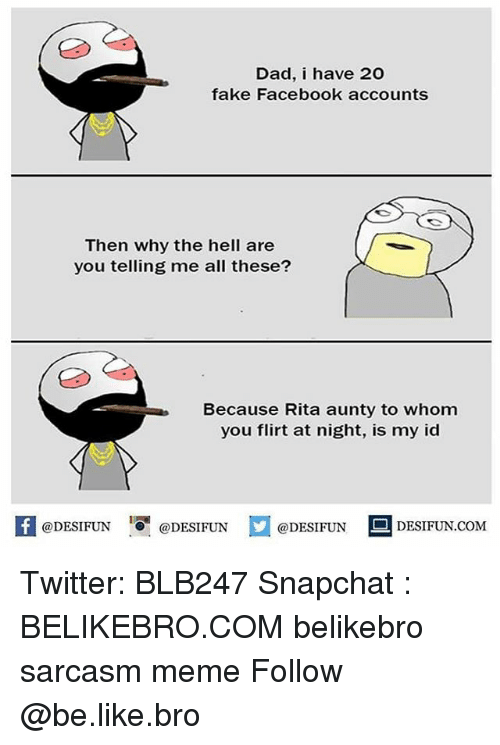 To Whom: Dad, i have 20  fake Facebook accounts  Then why the hell are  you telling me all these?  Because Rita aunty to whom  you flirt at night, is my id  K @DESIFUN 증 @DESIFUN口  @DESIFUNDESIFUN.COM Twitter: BLB247 Snapchat : BELIKEBRO.COM belikebro sarcasm meme Follow @be.like.bro
