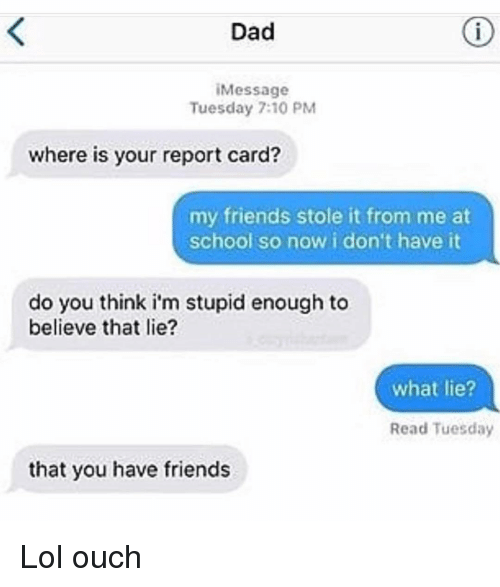 Dad, Friends, and Funny: Dad  iMessage  Tuesday 7:10 PM  where is your report card?  my friends stole it from me at  school so now i don't have it  do you think i'm stupid enough to  believe that lie?  what lie?  Read Tuesday  that you have friends Lol ouch