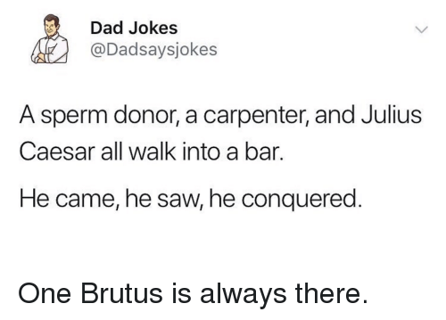 Julius Caesar: Dad Jokes  @Dadsaysjokes  A sperm donor, a carpenter, and Julius  Caesar all walk into a bar.  He came, he saw, he conquered One Brutus is always there.