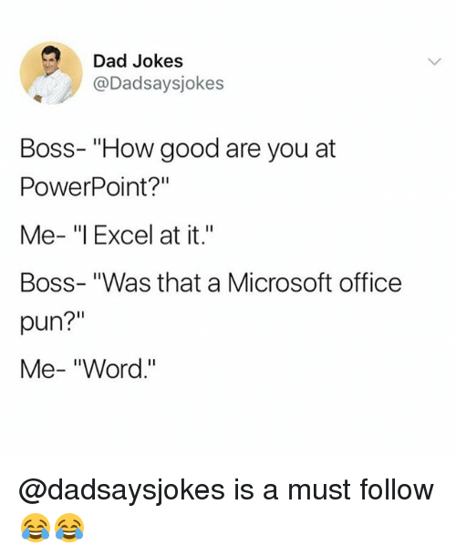 """Dad, Memes, and Microsoft: Dad Jokes  @Dadsaysjokes  Boss- """"How good are you at  PowerPoint?""""  Me- """"l Excel at it.""""  Boss- """"Was that a Microsoft office  pun?""""  Me- """"Word."""" @dadsaysjokes is a must follow 😂😂"""