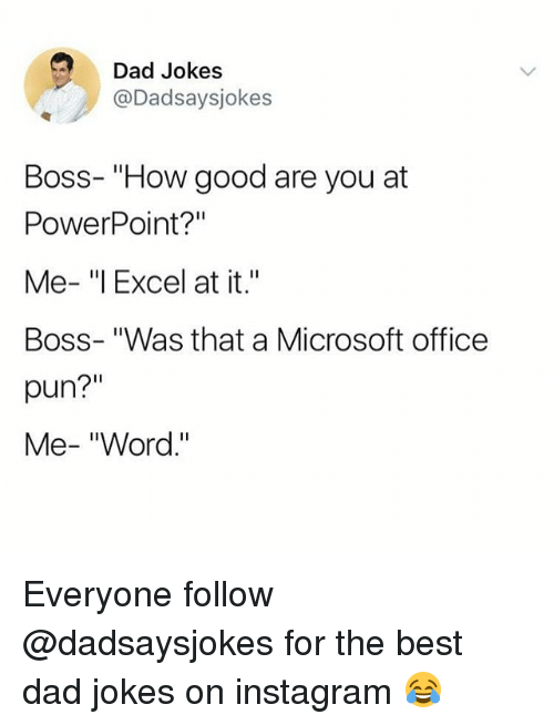 """Dad, Instagram, and Memes: Dad Jokes  @Dadsaysjokes  Boss- """"How good are you at  PowerPoint?""""  Me- """"l Excel at it.""""  Boss- """"Was that a Microsoft office  pun?""""  Me- """"Word."""" Everyone follow @dadsaysjokes for the best dad jokes on instagram 😂"""