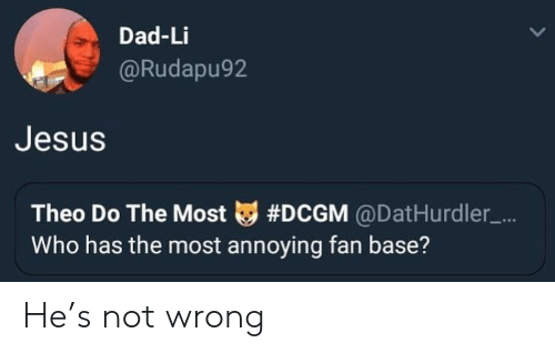 Most Annoying: Dad-Li  Rudapu92  Jesus  Theo Do The Most tg #DCGM @DatHurdler-...  Who has the most annoying fan base? He's not wrong