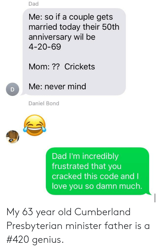 Dad, Funny, and Love: Dad  Me: so if a couple gets  married today their 50th  anniversary wil be  4-20-69  Mom:?? Crickets  Me: never mind  Daniel Bond  Dad I'm incredibly  frustrated that you  cracked this code and I  love you so damn much. My 63 year old Cumberland Presbyterian minister father is a #420 genius.