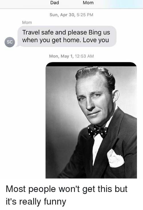 bingeing: Dad  Mom  Sun, Apr 30, 5:25 PM  Mom  Travel safe and please Bing us  SC when you get home. Love you  Mon, May 1, 12:53 AM Most people won't get this but it's really funny
