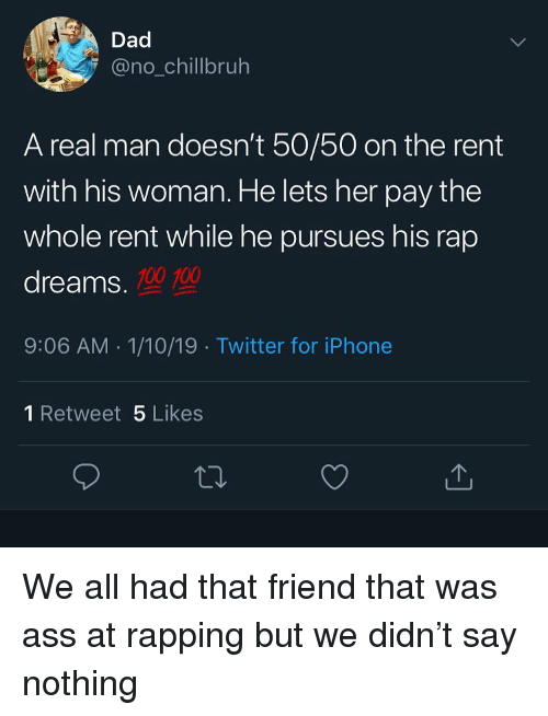 100 100: Dad  @no_chillbruh  A real man doesn't 50/50 on the rent  with his woman. He lets her pay the  whole rent while he pursues his rap  dreams.  100 100  9:06 AM 1/10/19 Twitter for iPhone  1 Retweet 5 Likes  ta. We all had that friend that was ass at rapping but we didn't say nothing