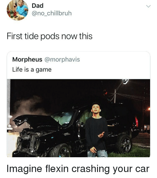 Morpheus: Dad  @no_chillbruh  First tide pods now this  Morpheus @morphavis  Life is a game Imagine flexin crashing your car