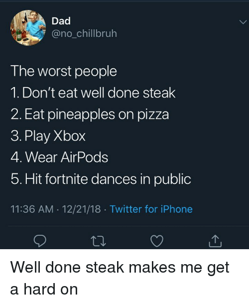 pineapples: Dad  @no_chillbruh  The worst people  1. Don't eat well done steak  2. Eat pineapples on pizza  3. Play Xbox  4. Wear AirPods  5. Hit fortnite dances in public  11:36 AM 12/21/18 Twitter for iPhone Well done steak makes me get a hard on