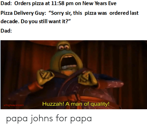"papa: Dad: Orders pizza at 11:58 pm on New Years Eve  Pizza Delivery Guy: ""Sorry sir, this pizza was ordered last  decade. Do you still want it?""  Dad:  Huzzah! A man of quality!  u/highwayunicorn papa johns for papa"